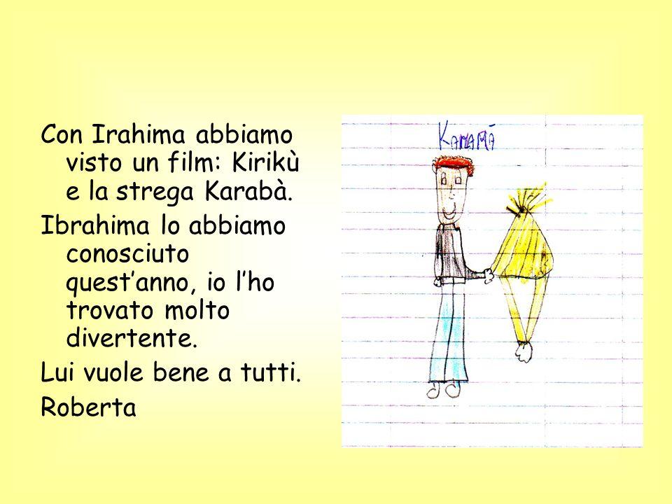 Con Irahima abbiamo visto un film: Kirikù e la strega Karabà. Ibrahima lo abbiamo conosciuto questanno, io lho trovato molto divertente. Lui vuole ben