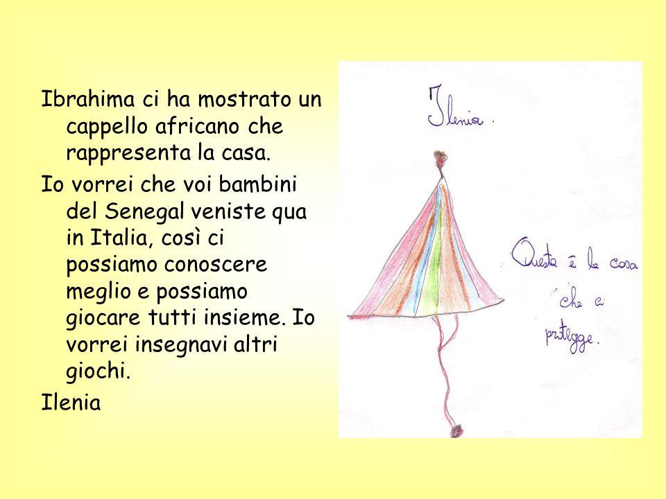 Ibrahima ci ha mostrato un cappello africano che rappresenta la casa. Io vorrei che voi bambini del Senegal veniste qua in Italia, così ci possiamo co