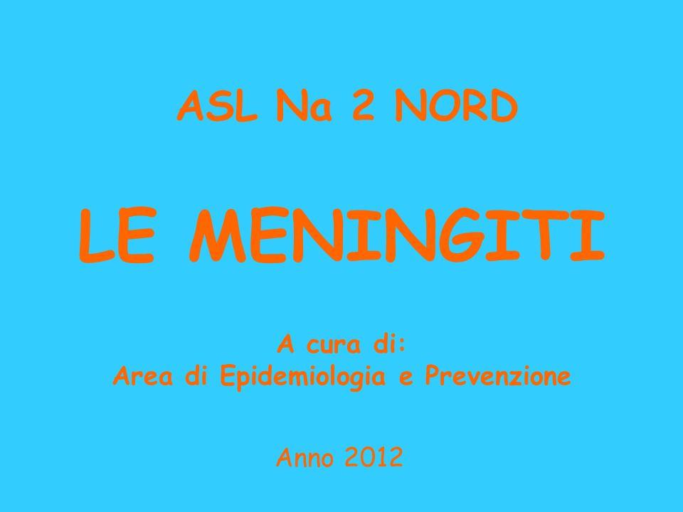 LE MENINGITI A cura di: Area di Epidemiologia e Prevenzione Anno 2012 ASL Na 2 NORD