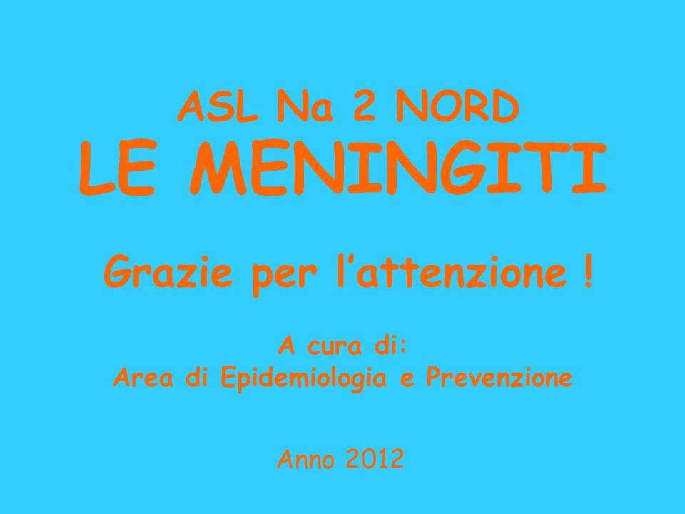 LE MENINGITI A cura di: Area di Epidemiologia e Prevenzione Anno 2012 ASL Na 2 NORD Grazie per lattenzione !