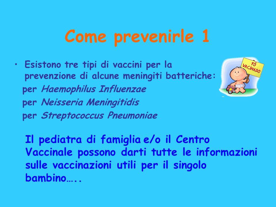 Come prevenirle 1 Esistono tre tipi di vaccini per la prevenzione di alcune meningiti batteriche: per Haemophilus Influenzae per Neisseria Meningitidi