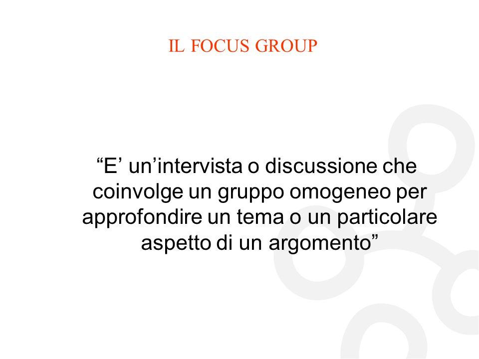 IL FOCUS GROUP E unintervista o discussione che coinvolge un gruppo omogeneo per approfondire un tema o un particolare aspetto di un argomento