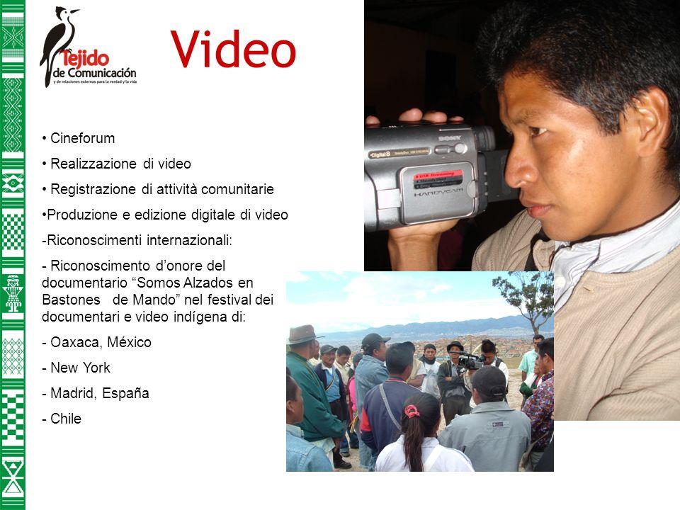 Video Cineforum Realizzazione di video Registrazione di attività comunitarie Produzione e edizione digitale di video -Riconoscimenti internazionali: - Riconoscimento donore del documentario Somos Alzados en Bastones de Mando nel festival dei documentari e video indígena di: - Oaxaca, México - New York - Madrid, España - Chile
