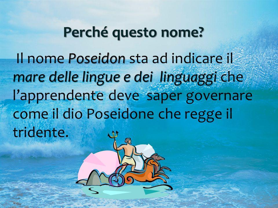 Perché questo nome? Poseidon mare delle linguee dei linguaggi Il nome Poseidon sta ad indicare il mare delle lingue e dei linguaggi che lapprendente d