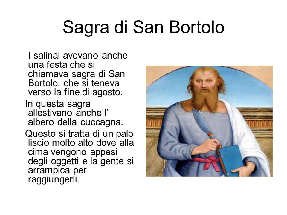 Sagra di San Bortolo I salinai avevano anche una festa che si chiamava sagra di San Bortolo, che si teneva verso la fine di agosto. In questa sagra al