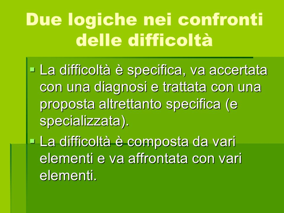 Due logiche nei confronti delle difficoltà La difficoltà è specifica, va accertata con una diagnosi e trattata con una proposta altrettanto specifica
