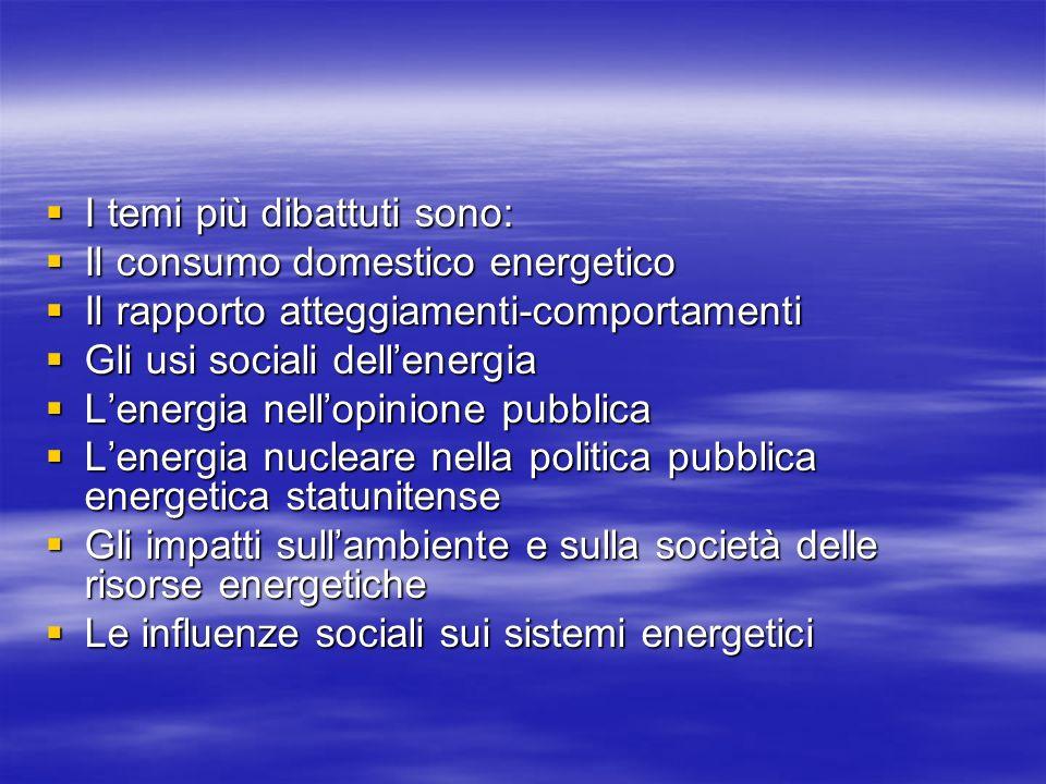 I temi più dibattuti sono: I temi più dibattuti sono: Il consumo domestico energetico Il consumo domestico energetico Il rapporto atteggiamenti-comportamenti Il rapporto atteggiamenti-comportamenti Gli usi sociali dellenergia Gli usi sociali dellenergia Lenergia nellopinione pubblica Lenergia nellopinione pubblica Lenergia nucleare nella politica pubblica energetica statunitense Lenergia nucleare nella politica pubblica energetica statunitense Gli impatti sullambiente e sulla società delle risorse energetiche Gli impatti sullambiente e sulla società delle risorse energetiche Le influenze sociali sui sistemi energetici Le influenze sociali sui sistemi energetici