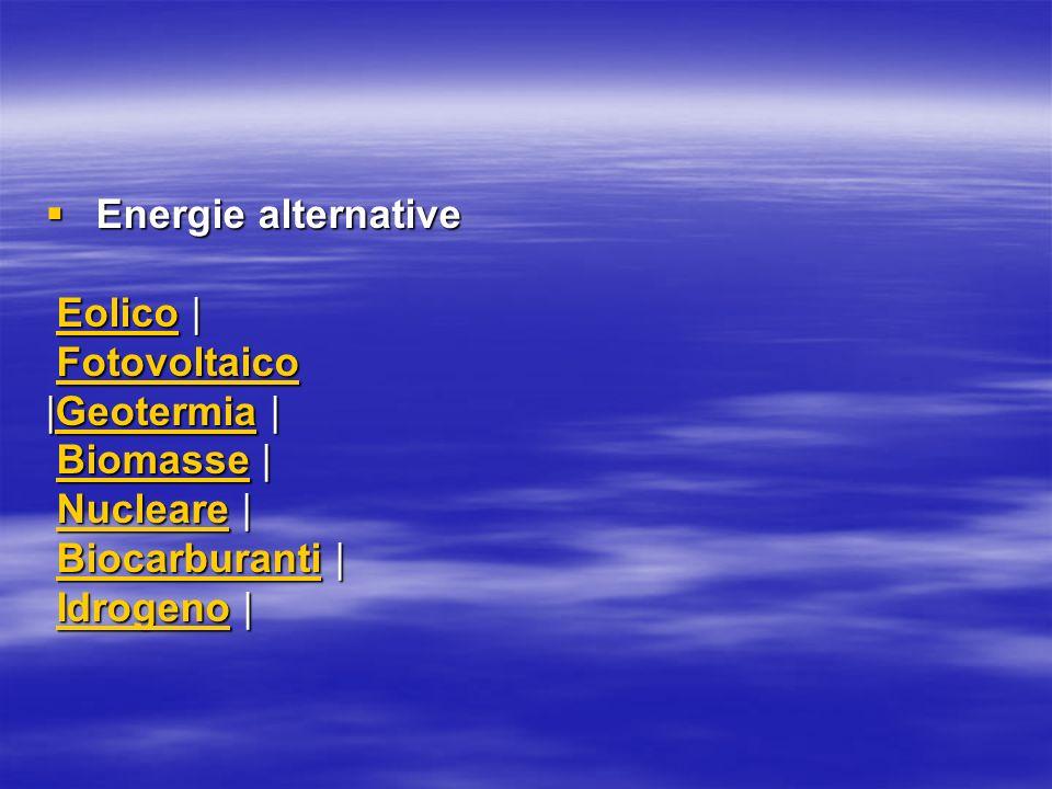 Energie alternative Energie alternative Eolico | Eolico |Eolico Fotovoltaico FotovoltaicoFotovoltaico |Geotermia | Geotermia Biomasse | Biomasse |Biomasse Nucleare | Nucleare |Nucleare Biocarburanti | Biocarburanti |Biocarburanti Idrogeno | Idrogeno |Idrogeno
