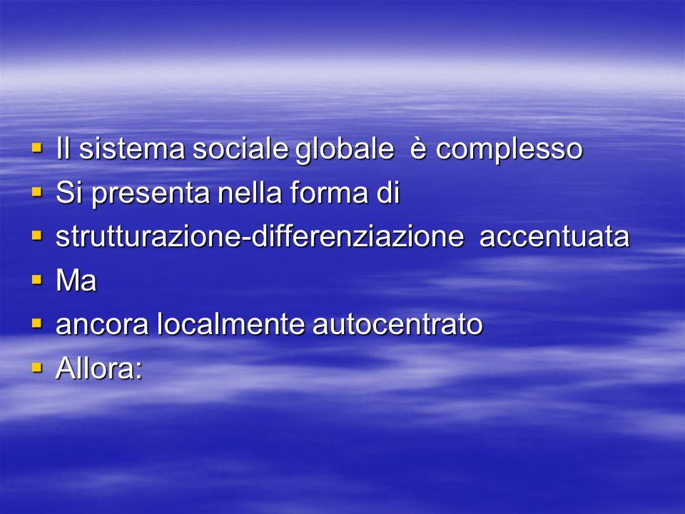 Il sistema sociale globale è complesso Il sistema sociale globale è complesso Si presenta nella forma di Si presenta nella forma di strutturazione-differenziazione accentuata strutturazione-differenziazione accentuata Ma Ma ancora localmente autocentrato ancora localmente autocentrato Allora: Allora: