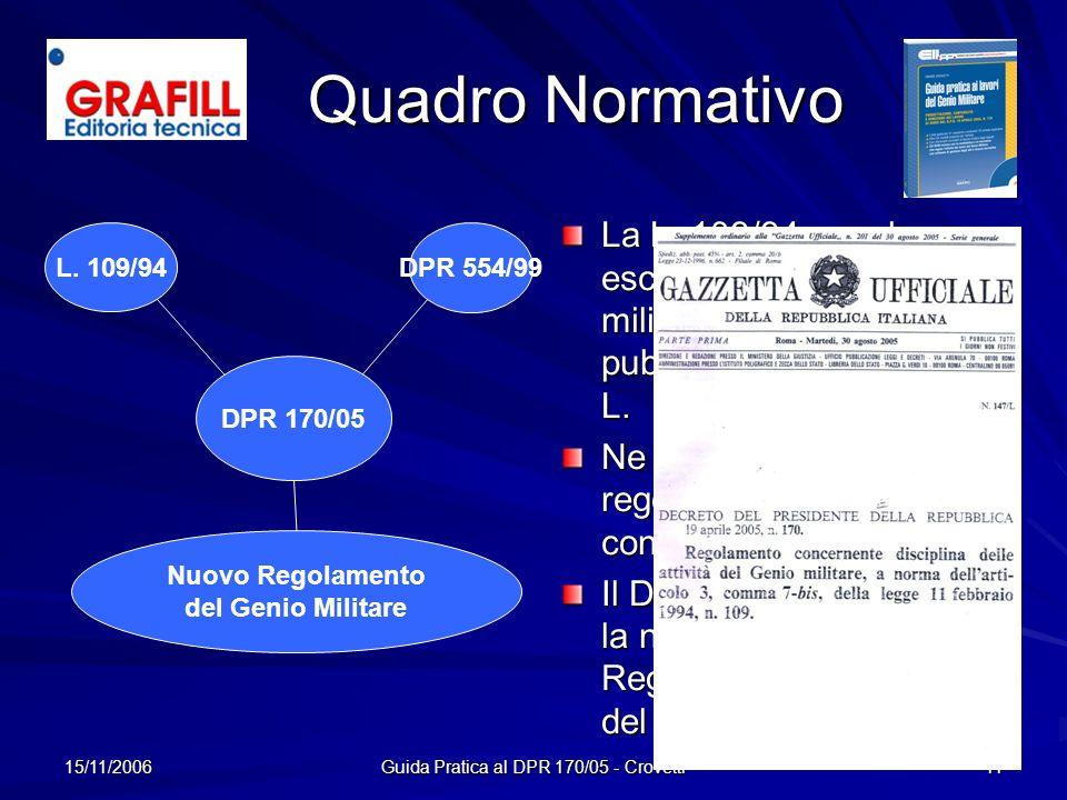 15/11/2006 Guida Pratica al DPR 170/05 - Crovetti 11 Quadro Normativo La L. 109/94 non ha escluso i lavori del genio militare fra le opere pubbliche r