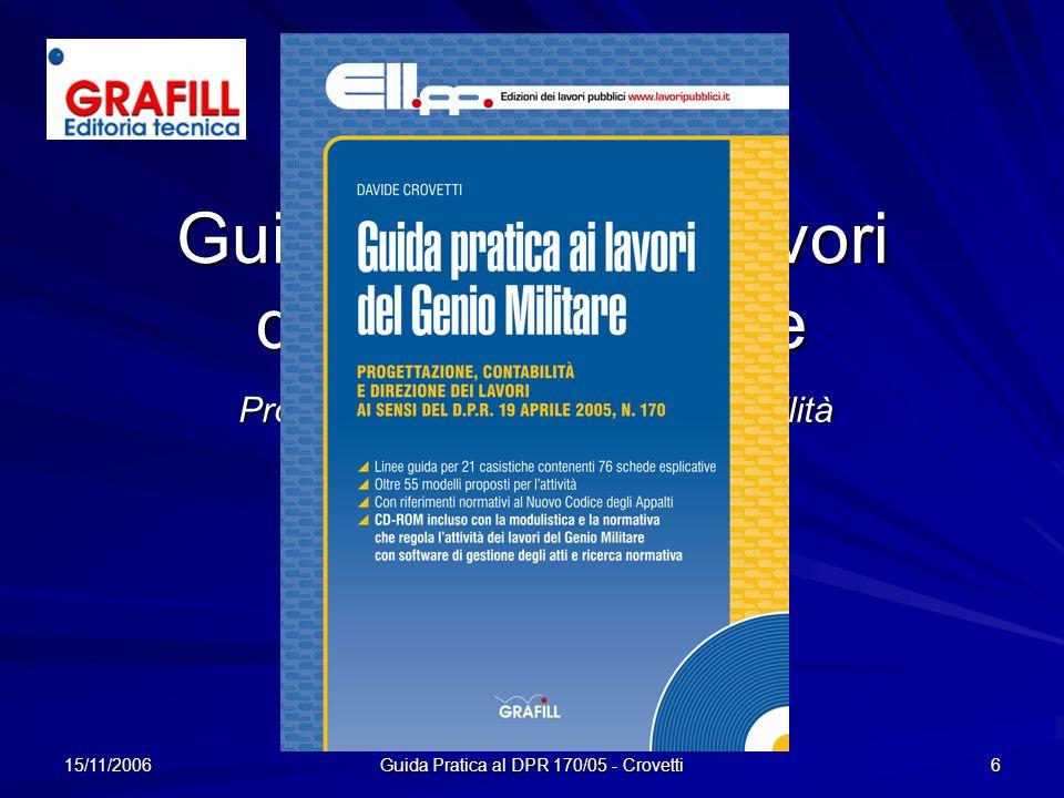 15/11/2006 6 Guida pratica ai Lavori del Genio Militare Progettazione, Direzione e Contabilità ai sensi del DPR 170/2005 Davide Crovetti