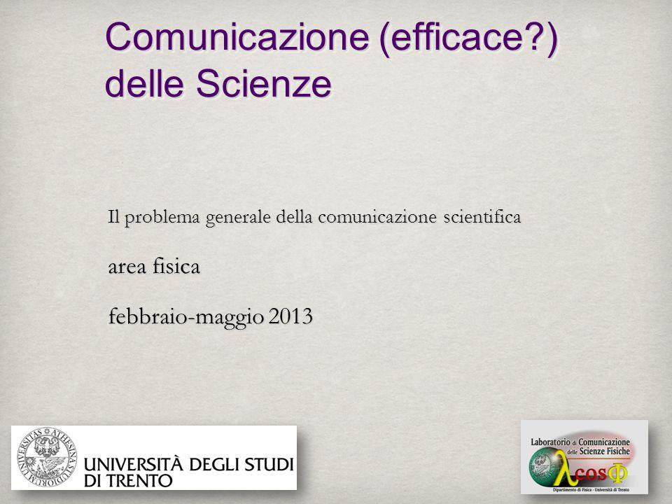 Comunicazione (efficace?) delle Scienze Il problema generale della comunicazione scientifica area fisica febbraio-maggio 2013