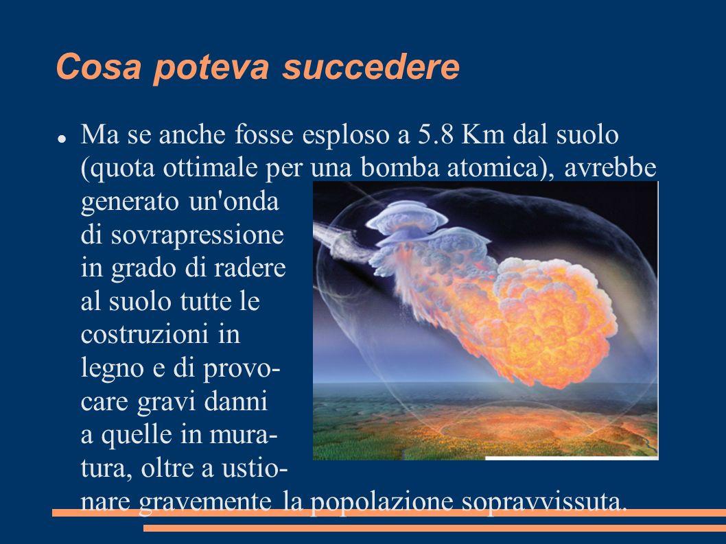 Cosa poteva succedere Ma se anche fosse esploso a 5.8 Km dal suolo (quota ottimale per una bomba atomica), avrebbe generato un'onda di sovrapressione
