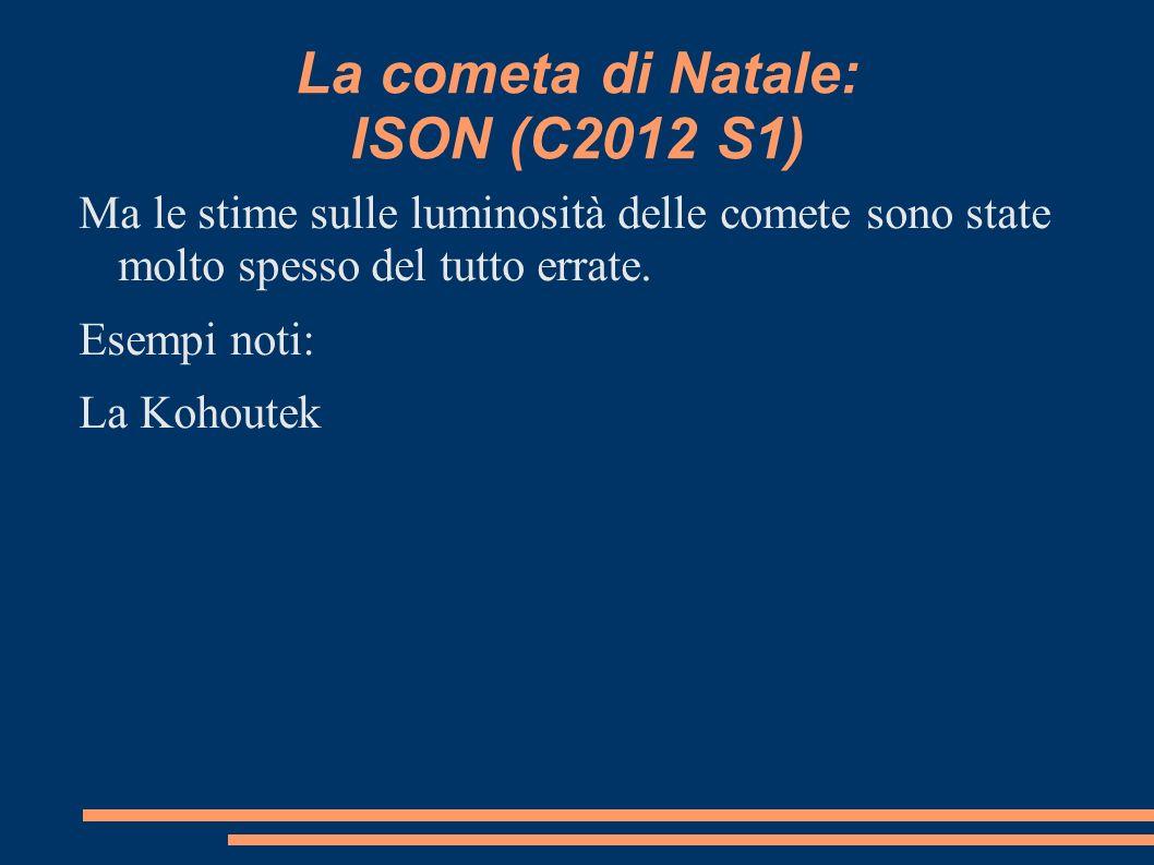 La cometa di Natale: ISON (C2012 S1) Ma le stime sulle luminosità delle comete sono state molto spesso del tutto errate. Esempi noti: La Kohoutek