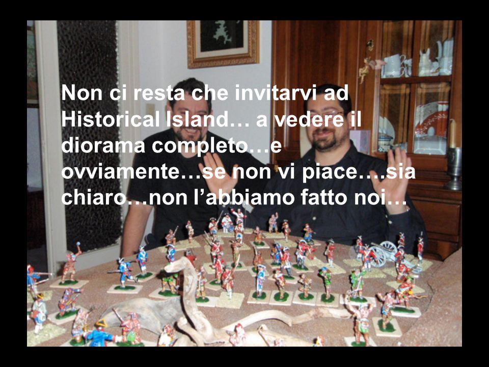 Non ci resta che invitarvi ad Historical Island… a vedere il diorama completo…e ovviamente…se non vi piace….sia chiaro…non labbiamo fatto noi…