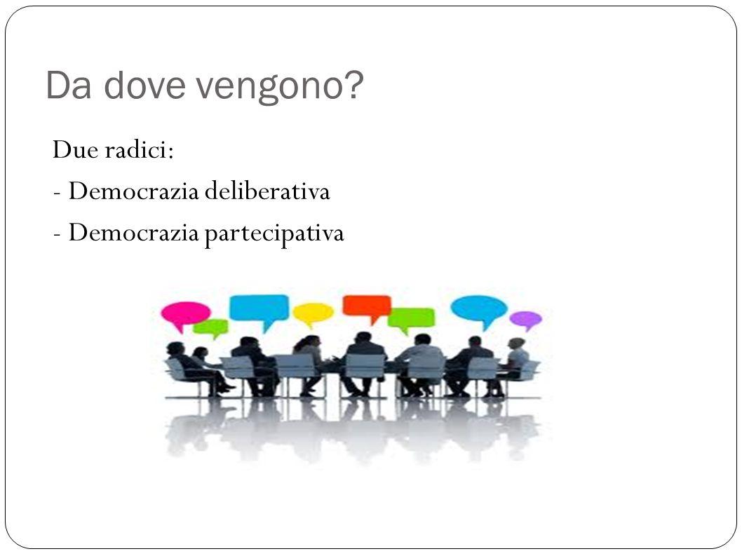 Da dove vengono? Due radici: - Democrazia deliberativa - Democrazia partecipativa