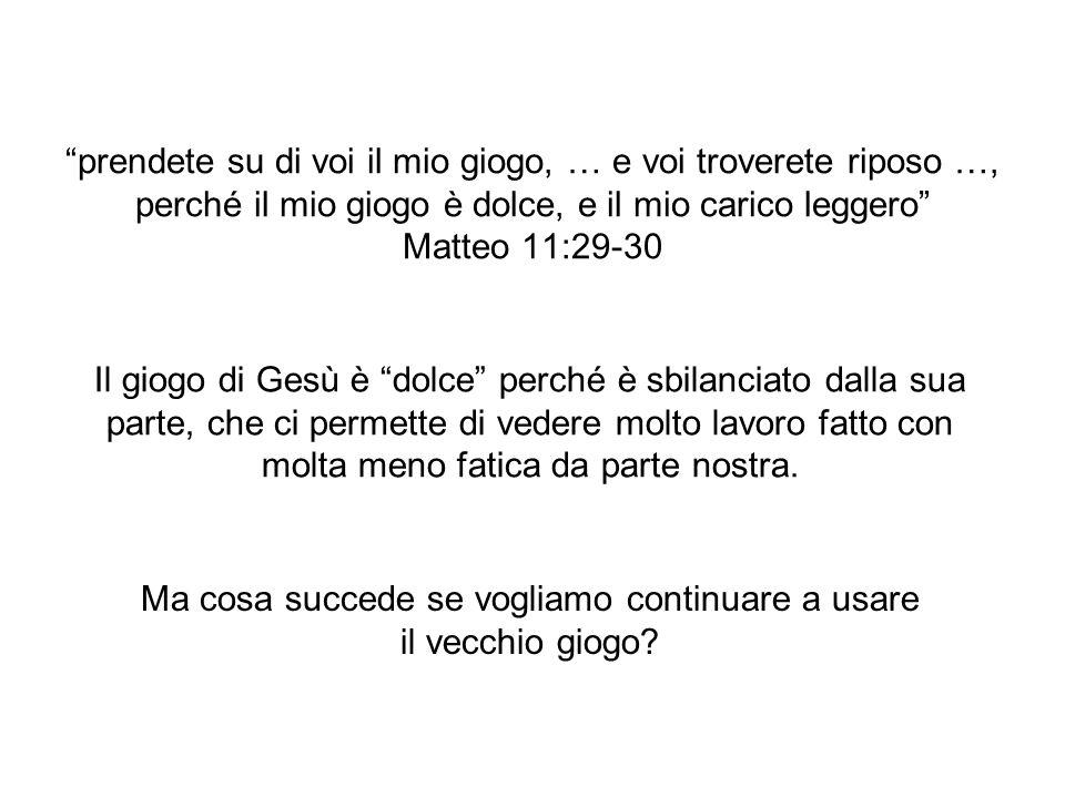prendete su di voi il mio giogo, … e voi troverete riposo …, perché il mio giogo è dolce, e il mio carico leggero Matteo 11:29-30 Il giogo di Gesù è d