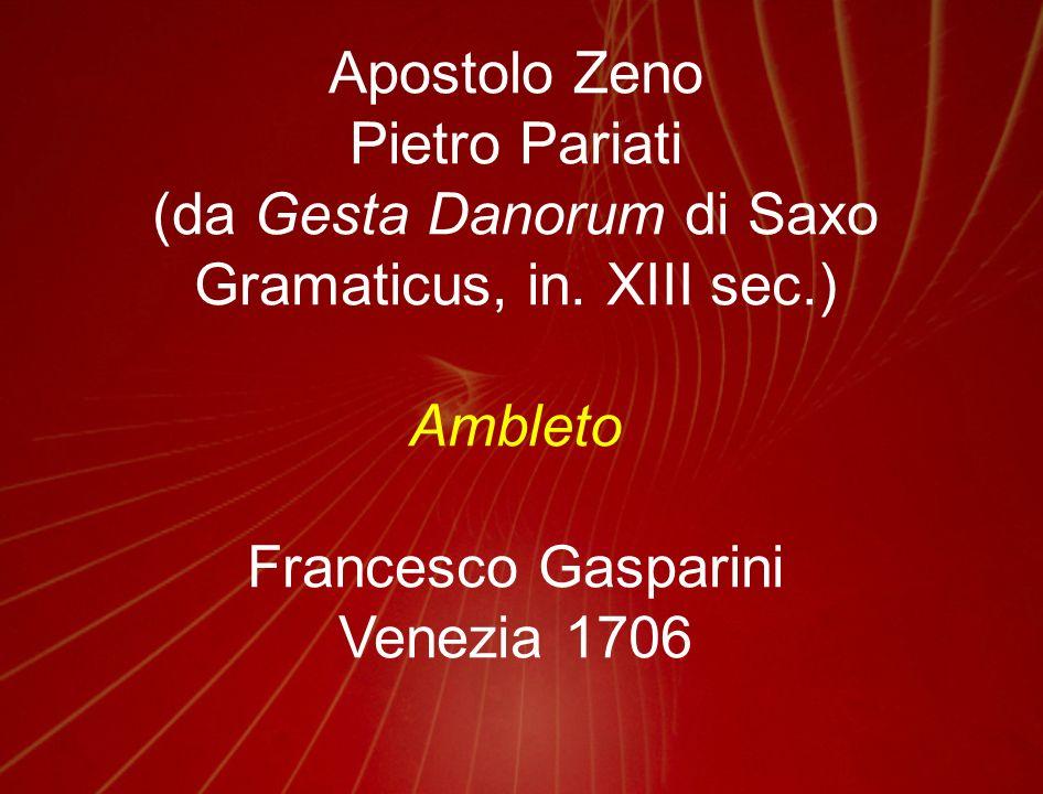 Apostolo Zeno Pietro Pariati (da Gesta Danorum di Saxo Gramaticus, in. XIII sec.) Ambleto Francesco Gasparini Venezia 1706