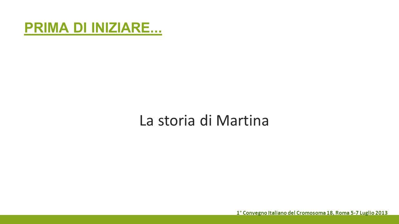 PRIMA DI INIZIARE... La storia di Martina 1° Convegno Italiano del Cromosoma 18, Roma 5-7 Luglio 2013