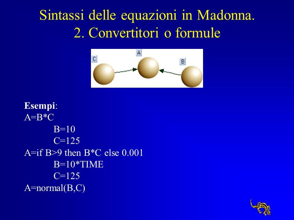 Sintassi delle equazioni in Madonna. 2. Convertitori o formule Esempi: A=B*C B=10 C=125 A=if B>9 then B*C else 0.001 B=10*TIME C=125 A=normal(B,C)