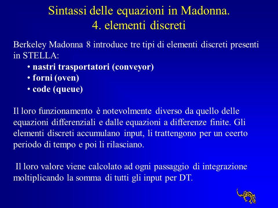 Sintassi delle equazioni in Madonna. 4. elementi discreti Berkeley Madonna 8 introduce tre tipi di elementi discreti presenti in STELLA: nastri traspo