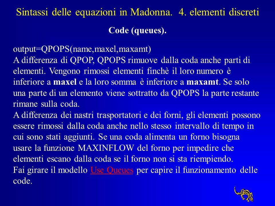 Sintassi delle equazioni in Madonna. 4. elementi discreti Code (queues). output=QPOPS(name,maxel,maxamt) A differenza di QPOP, QPOPS rimuove dalla cod