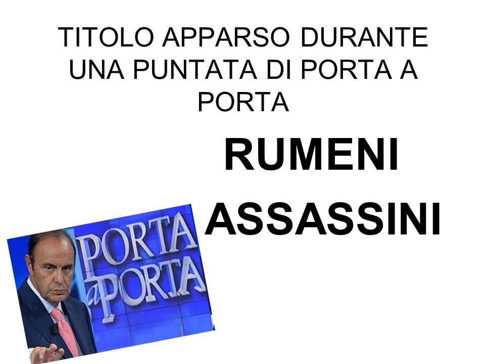 TITOLO APPARSO DURANTE UNA PUNTATA DI PORTA A PORTA RUMENI ASSASSINI