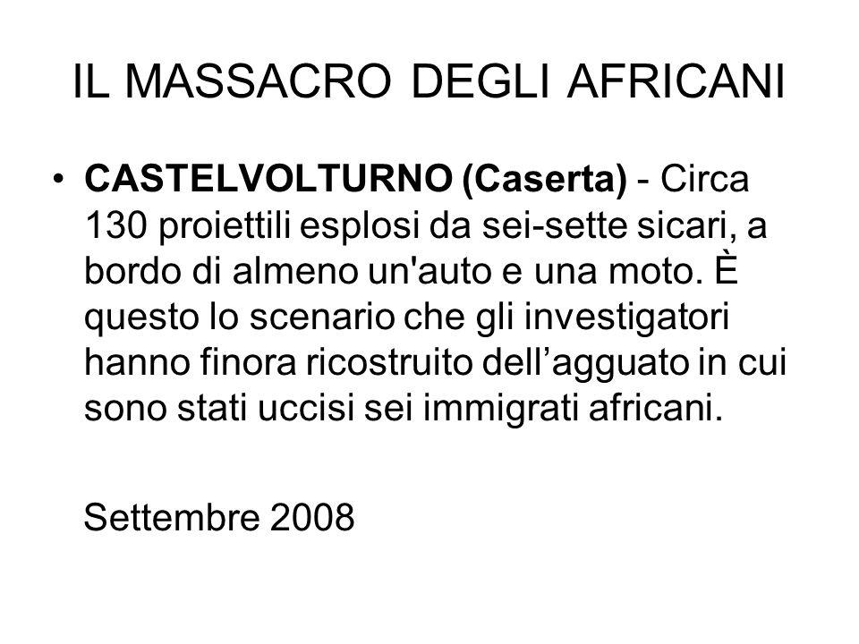 IL MASSACRO DEGLI AFRICANI CASTELVOLTURNO (Caserta) - Circa 130 proiettili esplosi da sei-sette sicari, a bordo di almeno un'auto e una moto. È questo