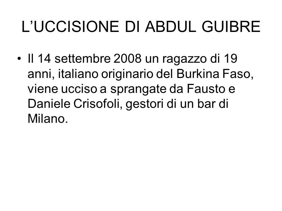 LUCCISIONE DI ABDUL GUIBRE Il 14 settembre 2008 un ragazzo di 19 anni, italiano originario del Burkina Faso, viene ucciso a sprangate da Fausto e Dani