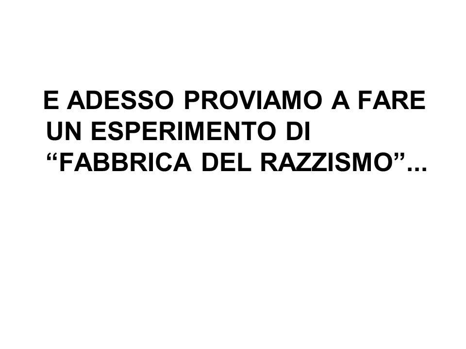 E ADESSO PROVIAMO A FARE UN ESPERIMENTO DI FABBRICA DEL RAZZISMO...
