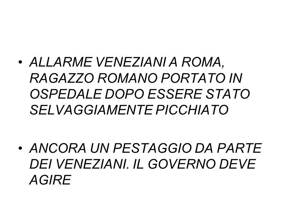 ALLARME VENEZIANI A ROMA, RAGAZZO ROMANO PORTATO IN OSPEDALE DOPO ESSERE STATO SELVAGGIAMENTE PICCHIATO ANCORA UN PESTAGGIO DA PARTE DEI VENEZIANI. IL