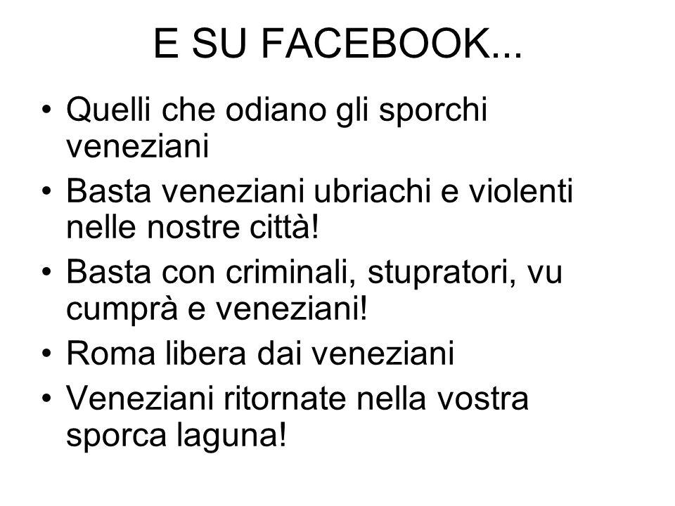 E SU FACEBOOK... Quelli che odiano gli sporchi veneziani Basta veneziani ubriachi e violenti nelle nostre città! Basta con criminali, stupratori, vu c