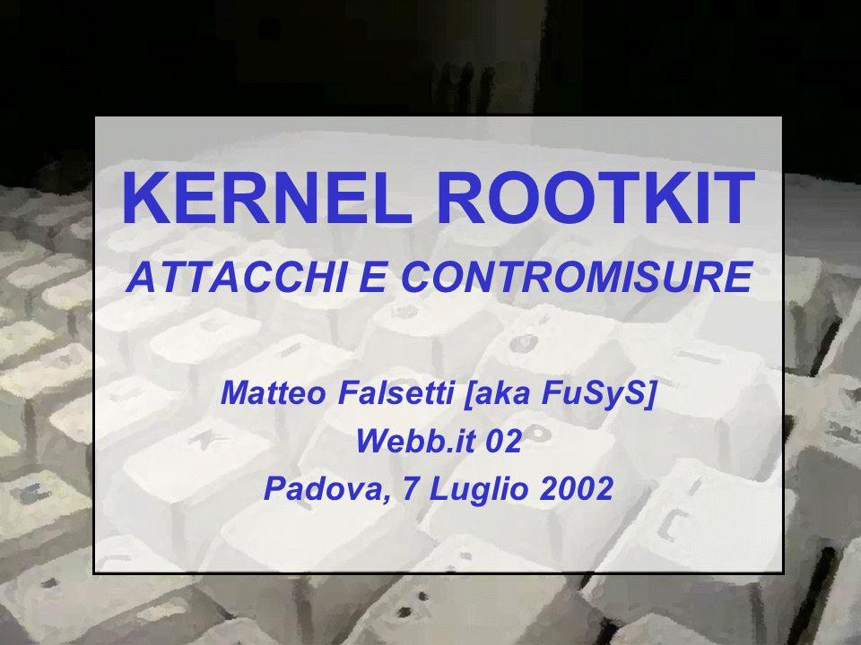 La presentazione è basata sul kernel Linux e sulle relative implementazioni delle tecniche di attacco e difesa Non sostituisce in alcun modo lo studio diretto del codice sorgente del suddetto kernel e NON è un HOWTO per la compromissione di un sistema Linux/GNU È data per scontata una minima conoscenza del linguaggio di programmazione C e del funzionamento interno del kernel Linux Kernel Rootkit, attacchi e contromisure