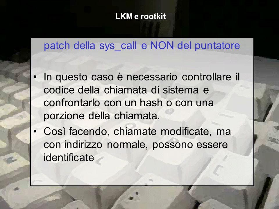 patch della sys_call e NON del puntatore In questo caso è necessario controllare il codice della chiamata di sistema e confrontarlo con un hash o con