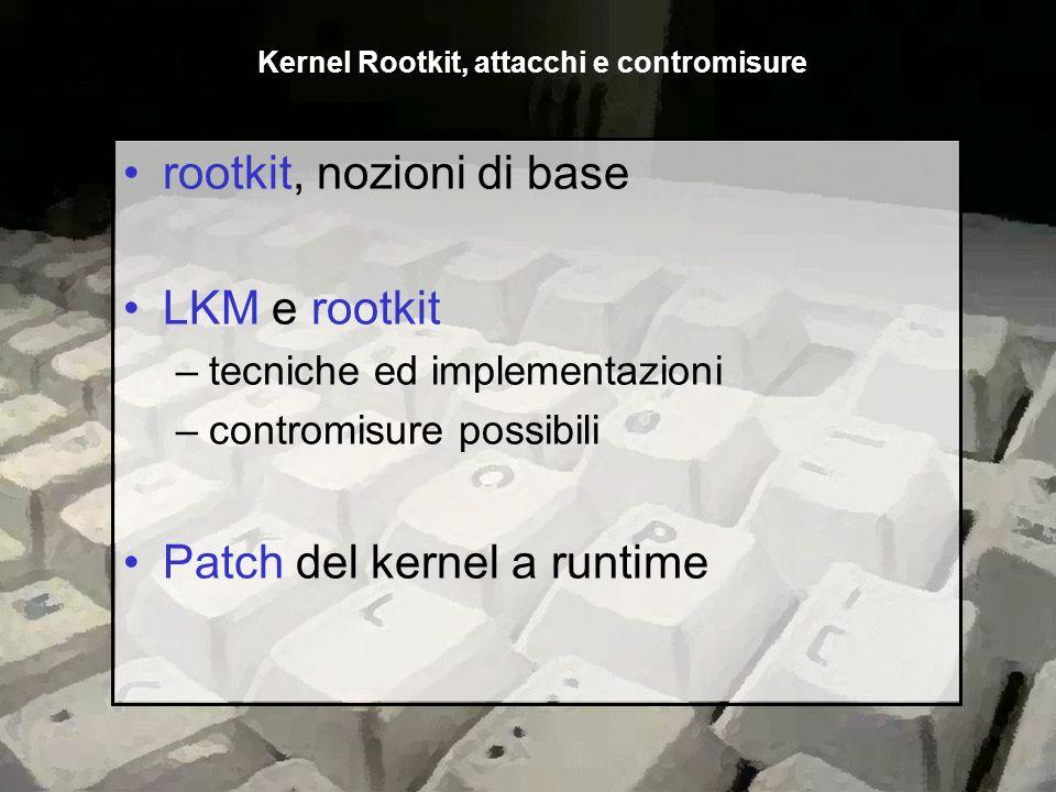 rootkit, nozioni di base LKM e rootkit –tecniche ed implementazioni –contromisure possibili Patch del kernel a runtime Kernel Rootkit, attacchi e cont