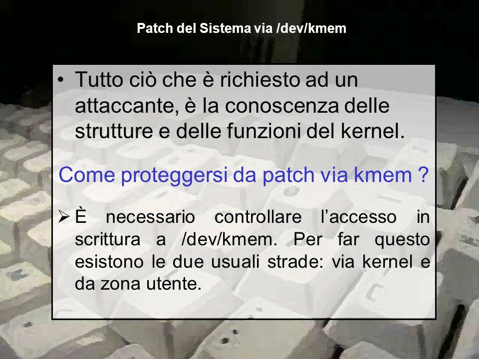 Tutto ciò che è richiesto ad un attaccante, è la conoscenza delle strutture e delle funzioni del kernel. Come proteggersi da patch via kmem ? È necess