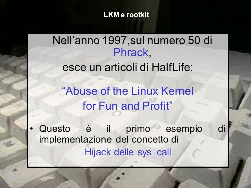 Nellanno 1997,sul numero 50 di Phrack, esce un articoli di HalfLife: Abuse of the Linux Kernel for Fun and Profit Questo è il primo esempio di impleme