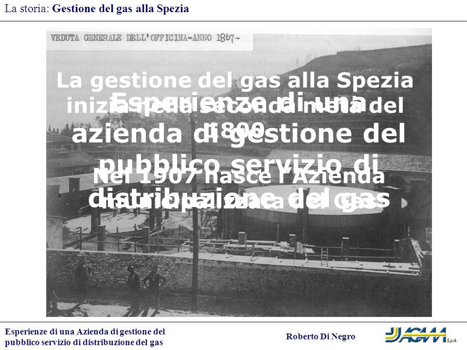 Esperienze di una Azienda di gestione del pubblico servizio di distribuzione del gas Roberto Di Negro La storia: Gestione del gas alla Spezia La gesti