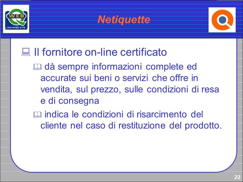 22 Netiquette Il fornitore on-line certificato dà sempre informazioni complete ed accurate sui beni o servizi che offre in vendita, sul prezzo, sulle