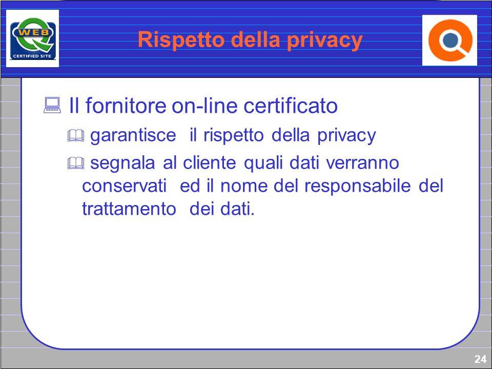24 Rispetto della privacy Il fornitore on-line certificato garantisce il rispetto della privacy segnala al cliente quali dati verranno conservati ed i