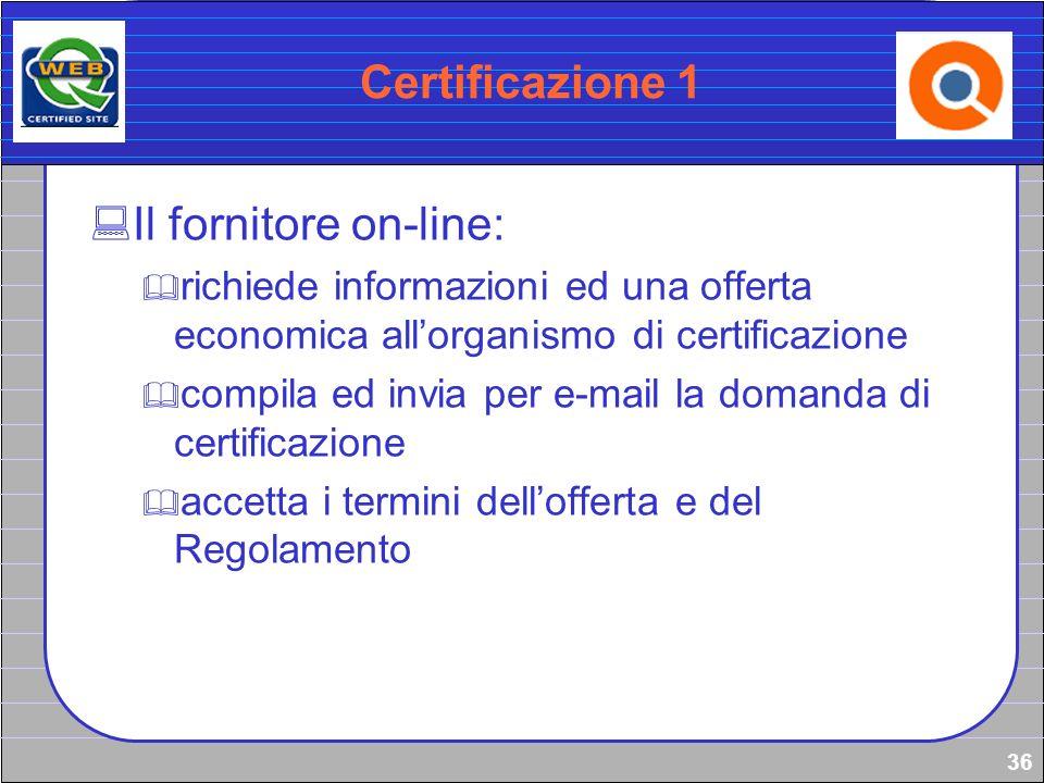 36 Certificazione 1 Il fornitore on-line: richiede informazioni ed una offerta economica allorganismo di certificazione compila ed invia per e-mail la