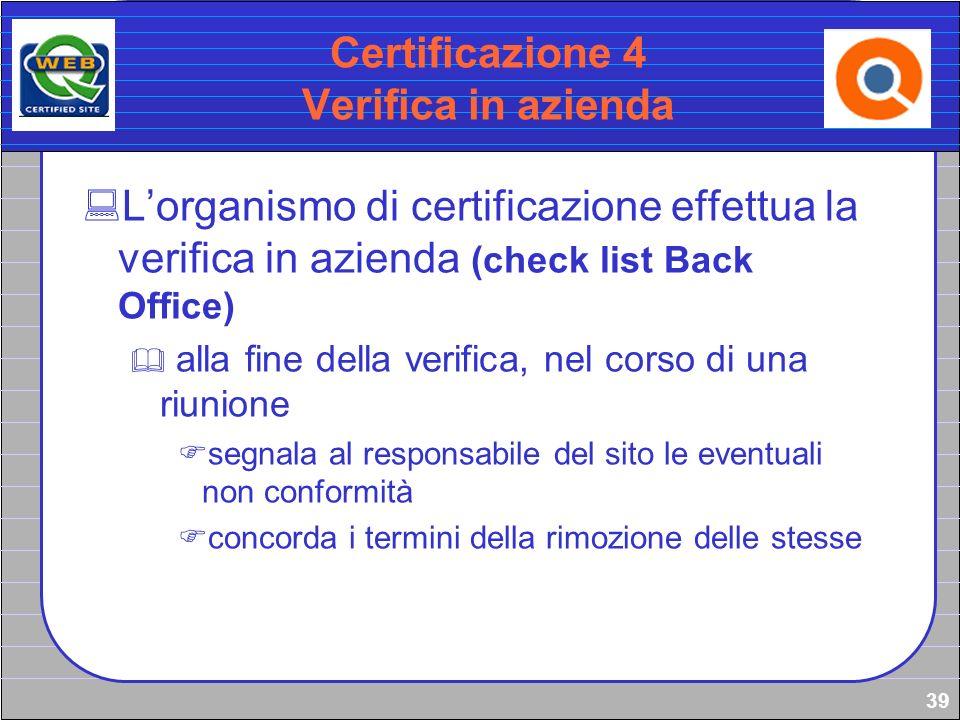 39 Certificazione 4 Verifica in azienda Lorganismo di certificazione effettua la verifica in azienda (check list Back Office) alla fine della verifica