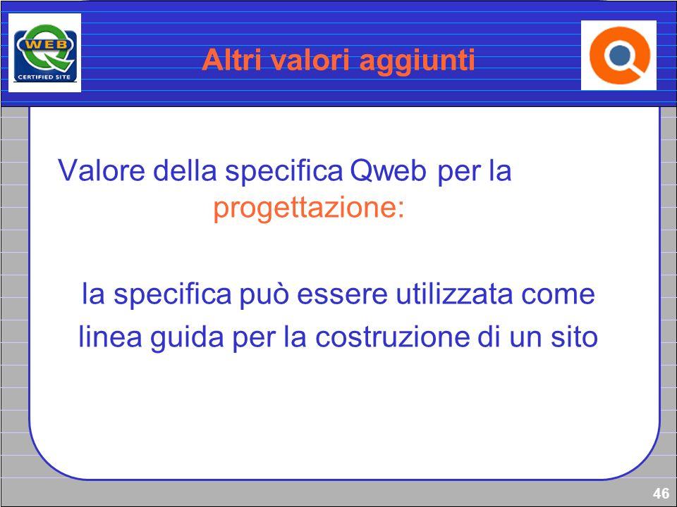 46 Altri valori aggiunti Valore della specifica Qweb per la progettazione: la specifica può essere utilizzata come linea guida per la costruzione di u