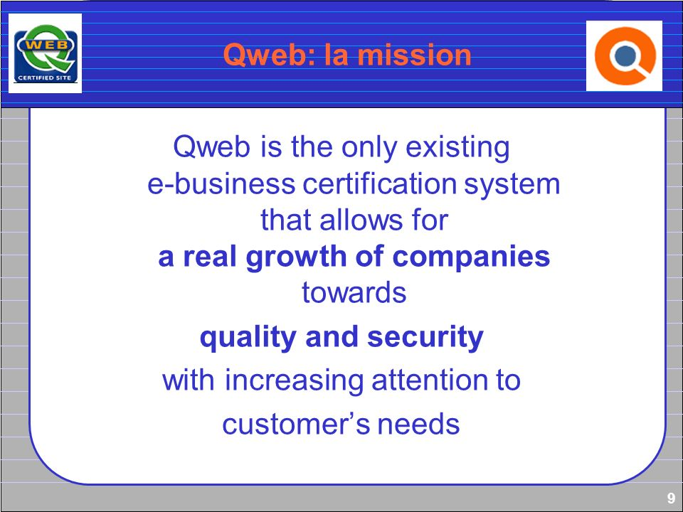 9 Qweb: la mission Qweb is the only existing e-business certification system that allows for a real growth of companies towards quality and security w