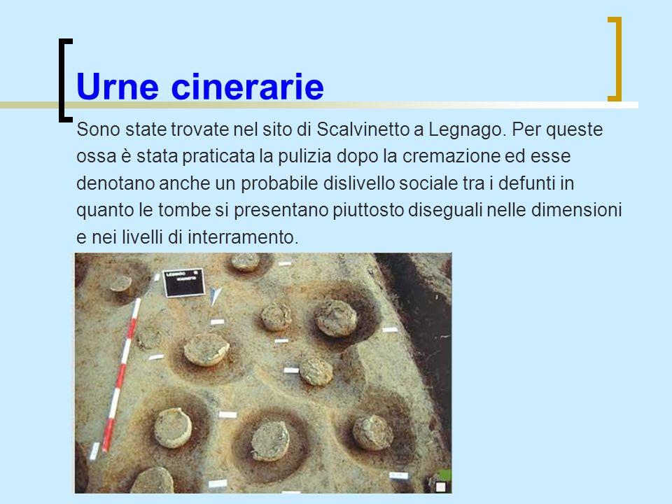 Urne cinerarie Sono state trovate nel sito di Scalvinetto a Legnago. Per queste ossa è stata praticata la pulizia dopo la cremazione ed esse denotano