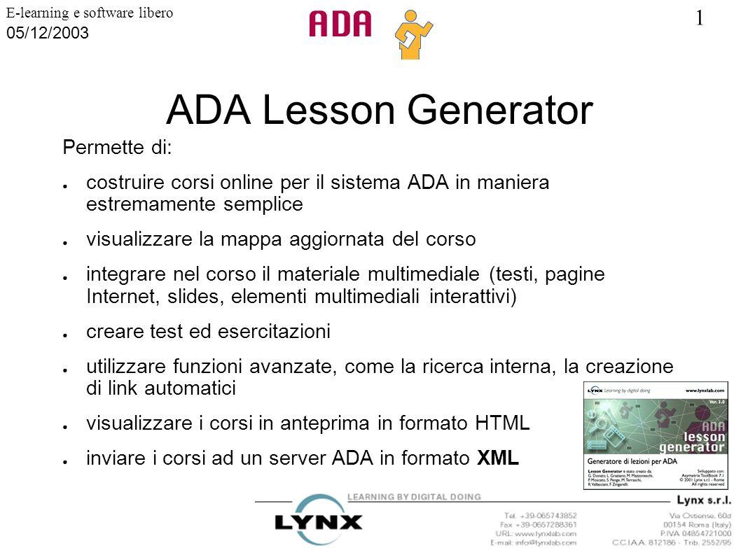 1 E-learning e software libero 05/12/2003 ADA Lesson Generator Permette di: costruire corsi online per il sistema ADA in maniera estremamente semplice