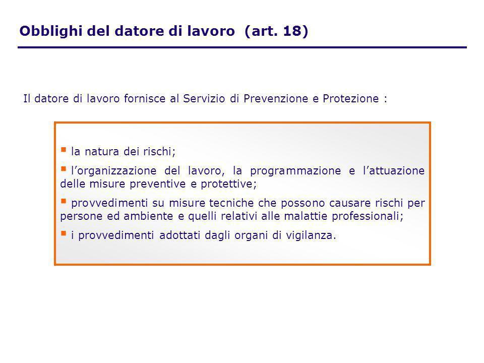Il datore di lavoro fornisce al Servizio di Prevenzione e Protezione : Obblighi del datore di lavoro (art. 18) la natura dei rischi; lorganizzazione d