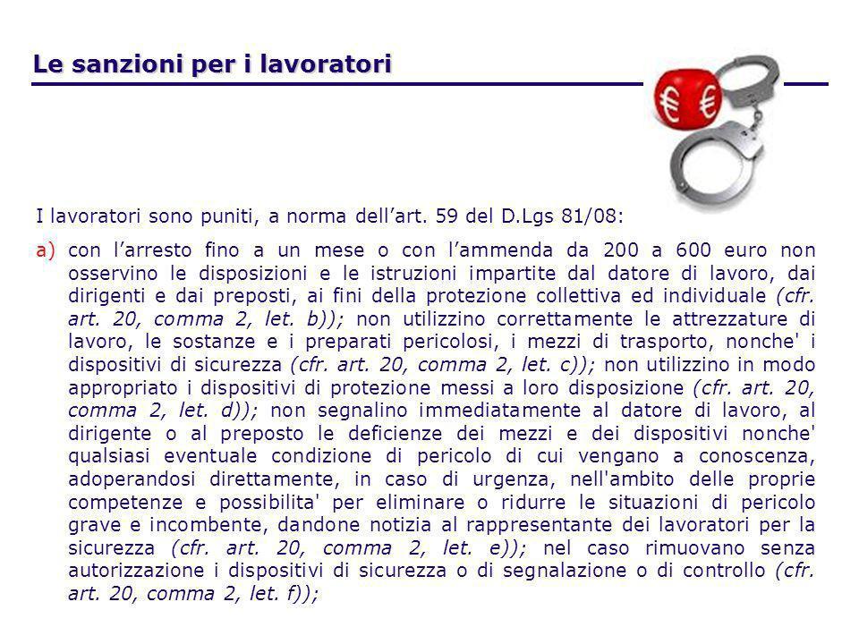 Le sanzioni per i lavoratori I lavoratori sono puniti, a norma dellart. 59 del D.Lgs 81/08: a)con larresto fino a un mese o con lammenda da 200 a 600