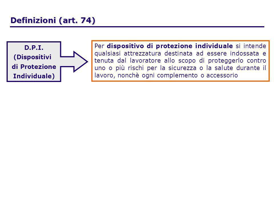 Definizioni (art. 74) D.P.I. (Dispositivi di Protezione Individuale) Per dispositivo di protezione individuale si intende qualsiasi attrezzatura desti